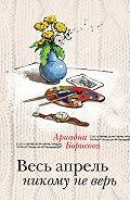Ариадна Борисова - Весь апрель никому не верь
