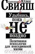 Александр Свияш, Юлия Свияш - Улыбнись, пока не поздно. Позитивная психология для повседневной жизни