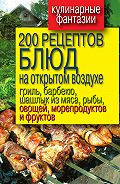 Владимир Водяницкий -200 рецептов блюд на открытом воздухе: гриль, барбекю, шашлык из мяса, рыбы, овощей, морепродуктов и фруктов