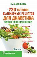 Наталья Андреевна Данилова - 720 лучших кулинарных рецептов для диабетика. Вкусно и сахар под контролем