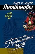 Анна и Сергей Литвиновы - Предпоследний герой