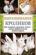 Андрей Лапин -Выращивание кроликов. Как содержать, разводить, лечить – советы профессионалов. Лучшие породы