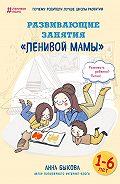 Анна Александровна Быкова -Развивающие занятия «ленивой мамы»