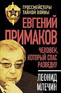 Леонид Млечин -Евгений Примаков. Человек, который спас разведку