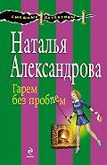 Наталья Александрова -Гарем без проблем