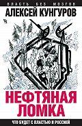 Алексей Кунгуров - Нефтяная ломка. Что будет с властью и Россией