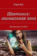 Кора Бек -Шахтинск: аномальнаязона. Путешествие изСССР