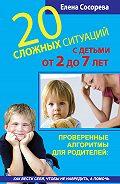 Елена Петровна Сосорева - 20 сложных ситуаций с детьми от 2 до 7 лет. Проверенные алгоритмы для родителей: как вести себя, чтобы не навредить, а помочь