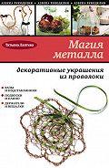 Татьяна Лаптева - Магия металла: декоративные украшения из проволоки