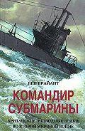 Бен Брайант -Командир субмарины. Британские подводные лодки во Второй мировой войне
