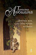 Татьяна Александровна Алюшина -Девочка моя, или Одна кровь на двоих