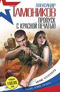 Александр Тамоников - Пропуск с красной печатью