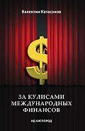 Валентин Юрьевич Катасонов -За кулисами международных финансов
