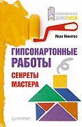 Иван Никитко - Гипсокартонные работы. Секреты мастера