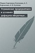 А. С. Корчагина -Управление предприятием в условиях дефицита оборотных средств. Финансовое оздоровление предприятия