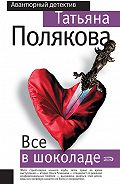 Татьяна Викторовна Полякова -Все в шоколаде