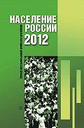 Коллектив Авторов -Население России 2012. Двадцатый ежегодный демографический доклад