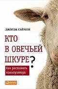 Джордж Саймон -Кто в овечьей шкуре? Как распознать манипулятора