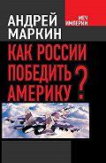Андрей Маркин -Как России победить Америку?