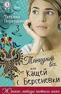 Татьяна Первушина - Танцуют все, или Кащей с Берсеневки