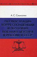 Александр Смыкалин -Перлюстрация корреспонденции и почтовая военная цензура в России и СССР