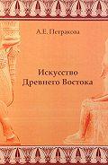 А. Е. Петракова -Искусство Древнего Востока: учебное пособие