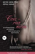 Шерил Грин - Секс – моя жизнь. Откровенная история суррогатного партнера
