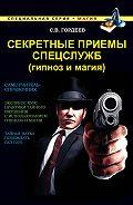 Сергей Гордеев - Секретные приемы спецслужб (гипноз и магия)