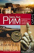 Виктор Сонькин -Здесь был Рим. Современные прогулки по древнему городу