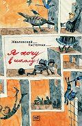 Андрей Жвалевский, Евгения Пастернак - Я хочу в школу