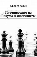 Альберт Савин -Путешествие из Разума в инстинкты