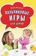 Татьяна Кислинская - Пальчиковые игры для детей