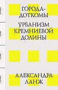 Александра Ланж -Города-доткомы: Урбанизм Кремниевой долины