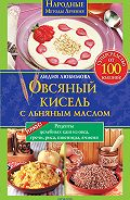 Лидия Любимова - Овсяный кисель с льняным маслом – суперсредство от 100 болезней. Рецепты целебных каш из овса, гречи, риса, пшеницы, ячменя