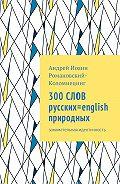 Андрей Иоанн Романовский-Коломиецинг -300 СЛОВ русских=english природных. Занимательная идентичность