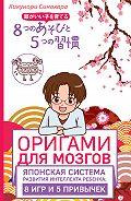 Кикунори Синохара - Оригами для мозгов. Японская система развития интеллекта ребенка: 8игр и 5 привычек