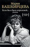 Мария Башкирцева -Если бы я была королевой… Дневник