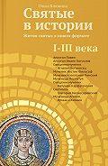 Ольга Клюкина - Святые в истории. Жития святых в новом формате. I–III века