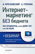 Александр Горенюк - Интернет-маркетинг без бюджета. Как продвигать, если денег нет или их мало