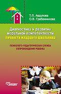 Ольга Гребенникова - Диагностика и развитие моральной компетентности личности младшего школьника