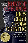 Виктор Суворов -Беру свои слова обратно
