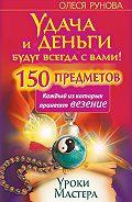 Олеся Витальевна Рунова -Удача и деньги будут всегда с вами! 150 предметов, каждый из которых принесет везение
