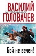 Василий Головачев - Бой не вечен