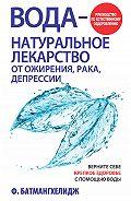 Ферейдун Батмангхелидж - Вода– натуральное лекарство от ожирения, рака, депрессии