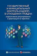 Александр Кнутов -Государственный и муниципальный контроль (надзор) в отношении граждан. Нормативное регулирование и реализация на практике