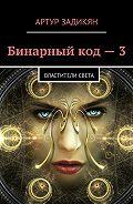Артур Задикян -Бинарныйкод – 3. Властители света