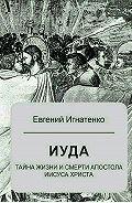 Евгений Игнатенко -Иуда: тайна жизни и смерти апостола Иисуса Христа