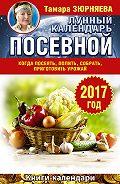 Тамара Зюрняева -Лунный посевной календарь. Когда посеять, полить, собрать, приготовить урожай. 2017 год