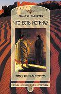 Андрей Тарасов - Что есть истина? Праведники Льва Толстого