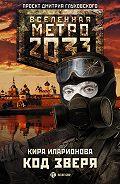 Кира Иларионова - Метро 2033: Код зверя